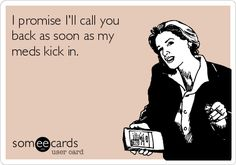 I promise I'll call you back as soon as my meds kick in.