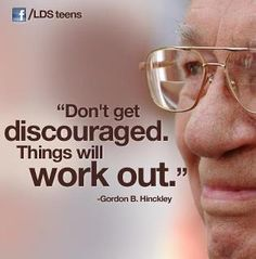 "Gordon B. Hinckley ""don't get discouraged. things will work out."""