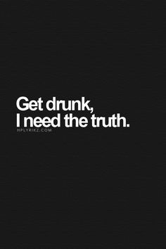 Get drunk, I need the truth!