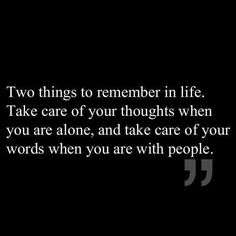 """Two things to remember in life; take care of your thoughts when You are alone, and take care of your words when You are with people."""