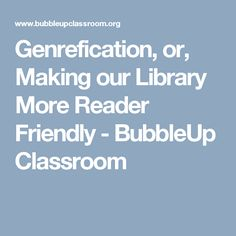 Genrefication, or, Making our Library More Reader Friendly - BubbleUp Classroom