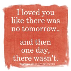 I loved you like there was no tomorrow... and then one day, there wasn't.
