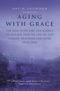 From 6.56 Aging With Grace: The Nun Study And The Science Of Old Age. How We Can All Live Longer Healthier And More Vital Lives.
