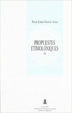 Propuestes etimolóxiques (4) del Diccionariu Etimolóxicu de la Llingua Asturiana (DELLA) / Xosé Lluis García Arias ; [edición iguada col procuru de Pilar Fidalgo Pravia] - Uviéu : Academia de la Llingua Asturiana, 2009