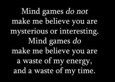 Mind games do not make me believe you are mysterious or interesting. Mind games do make me believe you are a waste of my energy, and a waste of my time.