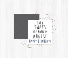 rude Greetings Cards Only twats are born in August - Happy Birthday! -  #August #OnlyTwats #Twat