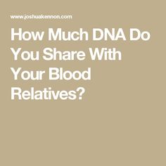 How Much DNA Do You Share With Your Blood Relatives?