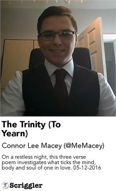 The Trinity (To Yearn) by Connor Lee Macey (@MeMacey) https://scriggler.com/detailPost/story/50197 On a restless night, this three verse poem investigates what ticks the mind, body and soul of one in love. 05-12-2016