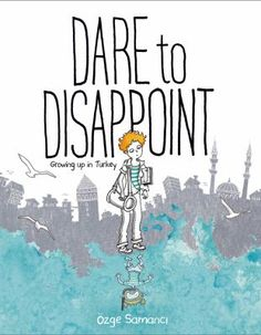 4/13/16 - Dare to Disappoint: Growing up in Turkey by Özge Samancı