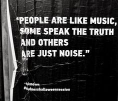 People are like music: some speak truth and others are just noise ~ Unknown