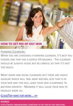 How to get rid of oily skin - Foaming cleansers - Click for more: http://www.urbanewomen.com/how-to-get-rid-of-oily-skin.html