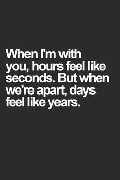 ahemmm..... this is completely legitimate. I don't even know how hours seem to fly when I'm with you and how slowly they pass when I'm not.