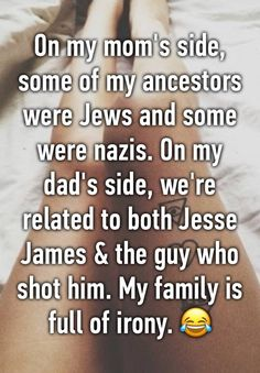 """""""On my mom's side, some of my ancestors were Jews and some were nazis. On my dad's side, we're related to both Jesse James & the guy who shot him. My family is full of irony. """""""