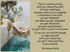 There's nothing wrong with you taking the path of least resistance because, when you accomplish a resistance-free path, you get alignment, and when you get alignment you get resources, you get replenishment, you get stuff to give to everyone. If you are not selfish enough to align yourself with your resources, you don't have anything to give anyone.