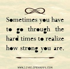 Sometimes you have to go through the hard times to realize how strong you are.