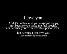 """""""I love you. And it's not because you make me happy, not because you make me feel special, nor because you're the sweetest person ever... but because I just love you. And I don't need any reason for that."""" #lovequotes"""