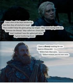 And this is why I ship them. Brienne and Jaime are my brotp, but Tormund fell in love with her at first sight, and Brienne deserves that.