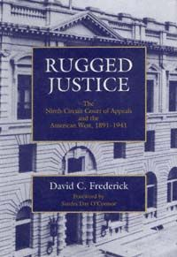 Rugged Justice  The Ninth Circuit Court of Appeals and the American West, 1891–1941  David C. Frederick  UNIVERSITY OF CALIFORNIA PRESS  Berkeley · Los Angeles · Oxford  © 1994 The Regents of the University of California
