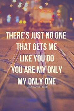 """There's just no one that gets me like you do. You are my only, my only one."" ~Yellowcard"