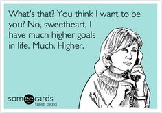 What's that? You think I want to be you? No, sweetheart, I have much higher goals in life. Much. Higher.