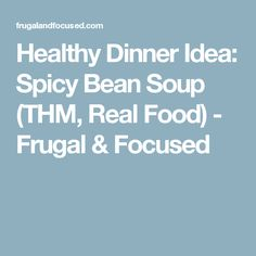 Healthy Dinner Idea: Spicy Bean Soup (THM, Real Food) - Frugal & Focused