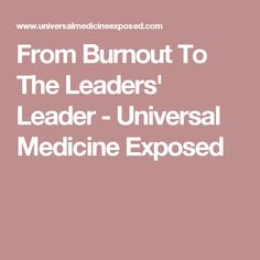 From Burnout To The Leaders' Leader - Universal Medicine Exposed