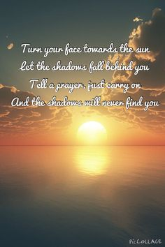 Turn your face towards the sun Let the shadows fall behind you Tell a prayer, just carry on And the shadows will never find you