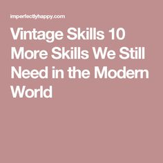 Vintage Skills 10 More Skills We Still Need in the Modern World