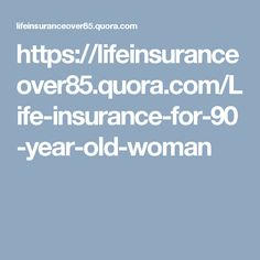 https://lifeinsuranceover85.quora.com/Life-insurance-for-90-year-old-woman