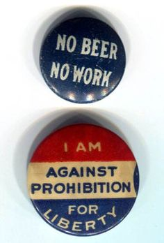 """""""No Beer, No Work"""" pins, ca.1920s, from this anti-Prohibition movement which started in 1919. The 18th Amendment had already passed, but the slogan was part of a labor-union push calling for a general strike to force a repeal before the amendment could take hold. No strike ever came about, and Prohibition lasted until December 5, 1933"""