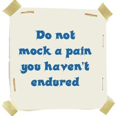 Do not mock a pain you haven't endured.
