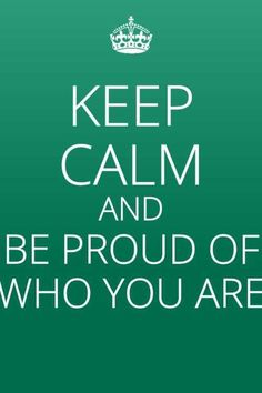 "keep calm and be proud of who you are.....REMEMBER YOU ARE BEAUTIFUL JUST THE WAY YOU ARE......THERE IS NOTHING WRONG WITH YOU......SAY THIS OUT LOUD TO YOURSELF......""THERE IS NOTHING WRONG WITH ME,...I WAS BORN THIS WAY."""
