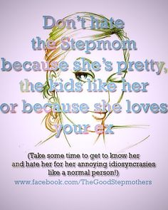 Don't hate the Stepmom because she's pretty, the kids like her or because she loves your ex (take some time to get to know her and hate her for her annoying idiosyncrasies like a normal person!) www.facebook.com/TheGoodStepmothers