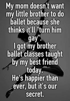 """My mom doesn't want my little brother to do ballet because she thinks it'll ""turn him gay"". I got my brother ballet classes taught by my best friend today. He's happier than ever, but it's our secret."""