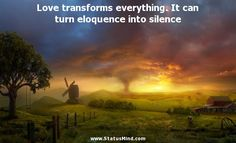 Love transforms everything. It can turn eloquence into silence - Desiderius Erasmus Roterodamus Quotes