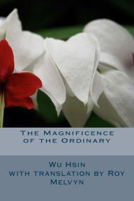 The Magnificence of the Ordinary (The Lost Writings of Wu Hsin) (Volume True Nature, The Ordinary, Writings, Insight, Lost