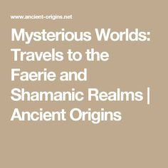 Mysterious Worlds: Travels to the Faerie and Shamanic Realms   Ancient Origins
