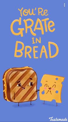 You're grate in bread
