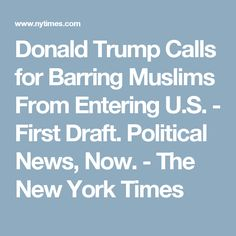 Donald Trump Calls for Barring Muslims From Entering U.S. - First Draft. Political News, Now. - The New York Times