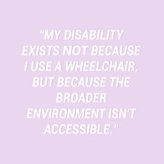My disability exists not because I use a wheelchair, but because the broader environment isn't accessible. — stella young