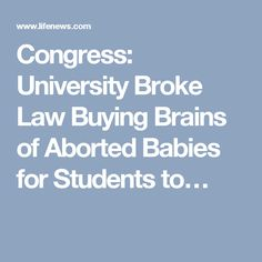 Congress: University Broke Law Buying Brains of Aborted Babies for Students to…