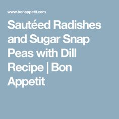 Sautéed Radishes and Sugar Snap Peas with Dill Recipe | Bon Appetit