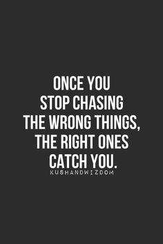 Once you stop chasing the wrong things, the right ones catch you