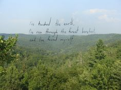 I've touched the earth, I've ran through the forest barefoot, and I've found myself.