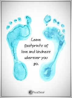 Leave footprints of love and kindness wherever you go.  #powerofpositivity #positivewords  #positivethinking #inspirationalquote #motivationalquotes #quotes #footprints #love #life #kindness