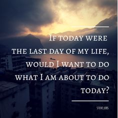 """""""If today were the last day of my life, would I want to do what I am about to do today?"""" - Steve Jobs"""