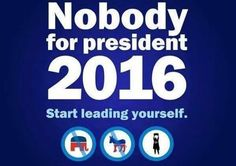 Vote nobody for president 2016. Start leading yourself. #VacatetheVote