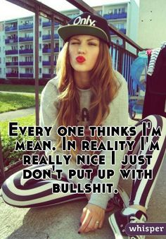 """Every one thinks I'm mean. In reality I'm really nice I just don't put up with bullshit. """