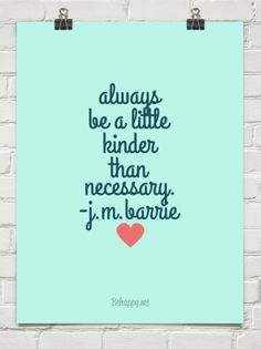 Always be a little kinder than necessary. -j.m.barrie