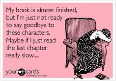 This happens to me all the time...that moment of inner turmoil when you want to know what happens but you don't want the book to end